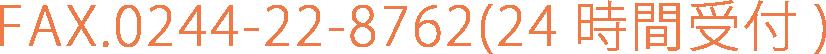 FAX.0244-22-8762(24時間受付)